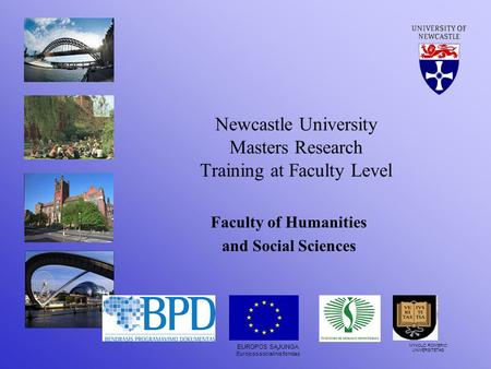 Newcastle University Masters Research Training at Faculty Level Faculty of Humanities and Social Sciences EUROPOS SĄJUNGA Europos socialinis fondas MYKOLO.