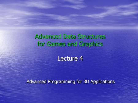 Advanced Data Structures for Games and Graphics Lecture 4 Advanced Programming for 3D Applications.