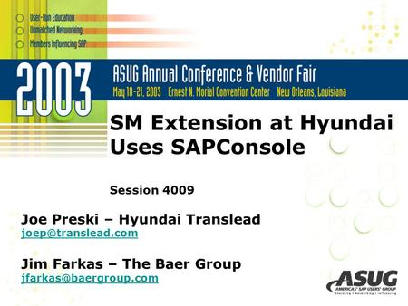 SM Extension at Hyundai Uses SAPConsole Session 4009 Joe Preski – Hyundai Translead Jim Farkas – The Baer Group