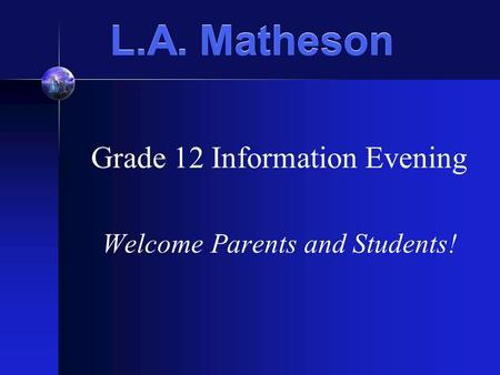 L.A. Matheson Grade 12 Information Evening Welcome Parents and Students!