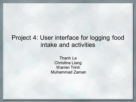 Project 4: User interface for logging food intake and activities Thanh Le Christine Liang Warren Trinh Muhammad Zaman.