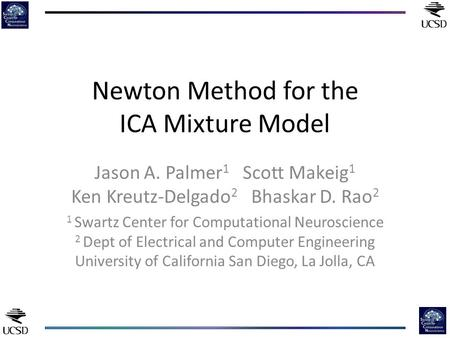 Newton Method for the ICA Mixture Model Jason A. Palmer 1 Scott Makeig 1 Ken Kreutz-Delgado 2 Bhaskar D. Rao 2 1 Swartz Center for Computational Neuroscience.