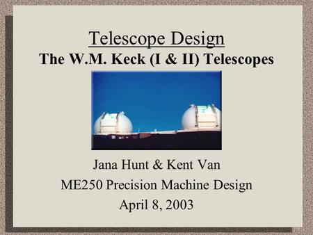 Telescope Design The W.M. Keck (I & II) Telescopes Jana Hunt & Kent Van ME250 Precision Machine Design April 8, 2003.
