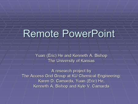 Remote PowerPoint Yuan (Eric) He and Kenneth A. Bishop The University of Kansas A research project by The Access Grid Group at KU Chemical Engineering: