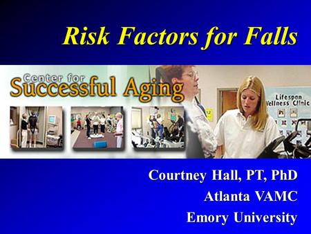 Risk Factors for Falls Courtney Hall, PT, PhD Atlanta VAMC Emory University.