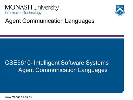 Www.monash.edu.au Agent Communication Languages CSE5610- Intelligent Software Systems Agent Communication Languages.