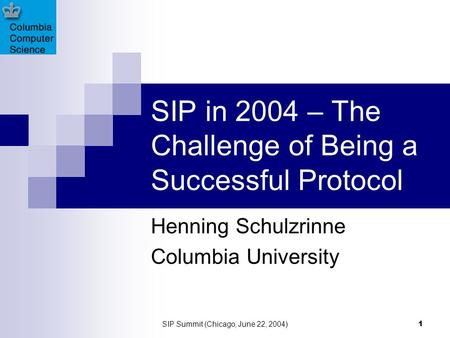 SIP Summit (Chicago, June 22, 2004) 1 SIP in 2004 – The Challenge of Being a Successful Protocol Henning Schulzrinne Columbia University.