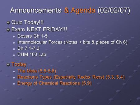 1 Announcements & Agenda (02/02/07) Quiz Today!!! Exam NEXT FRIDAY!!! Covers Ch 1-5 Covers Ch 1-5 Intermolecular Forces (Notes + bits & pieces of Ch 6)