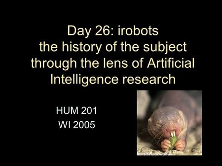 Day 26: irobots the history of the subject through the lens of Artificial Intelligence research HUM 201 WI 2005.