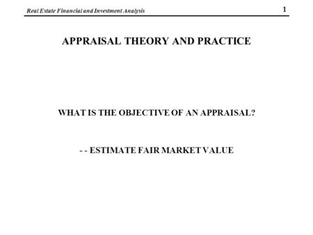 Real Estate Financial and Investment Analysis 1 APPRAISAL THEORY AND PRACTICE WHAT IS THE OBJECTIVE OF AN APPRAISAL? - - ESTIMATE FAIR MARKET VALUE.