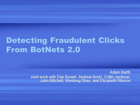 Detecting Fraudulent Clicks From BotNets 2.0 Adam Barth Joint work with Dan Boneh, Andrew Bortz, Collin Jackson, John Mitchell, Weidong Shao, and Elizabeth.