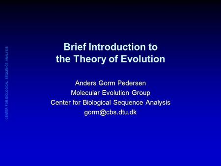 CENTER FOR BIOLOGICAL SEQUENCE ANALYSIS Brief Introduction to the Theory of Evolution Anders Gorm Pedersen Molecular Evolution Group Center for Biological.