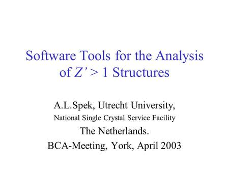 Software Tools for the Analysis of Z' > 1 Structures A.L.Spek, Utrecht University, National Single Crystal Service Facility The Netherlands. BCA-Meeting,