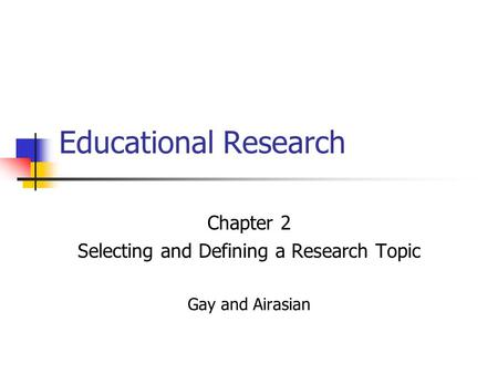 Chapter 2 Selecting and Defining a <strong>Research</strong> Topic Gay and Airasian