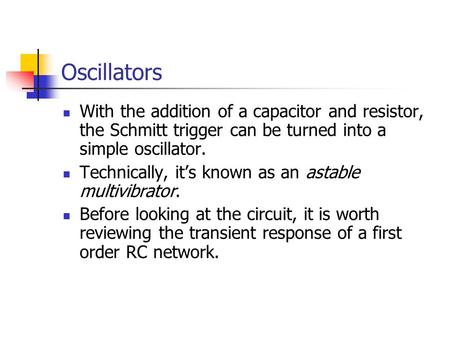 Oscillators With the addition of a capacitor and resistor, the Schmitt trigger can be turned into a simple oscillator. Technically, it's known as an astable.