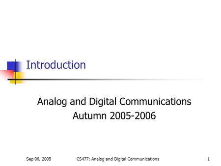 Sep 06, 2005CS477: Analog and Digital Communications1 Introduction Analog and Digital Communications Autumn 2005-2006.