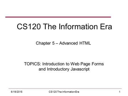 16/19/2015CS120 The Information Era CS120 The Information Era Chapter 5 – Advanced HTML TOPICS: Introduction to Web Page Forms and Introductory Javascript.