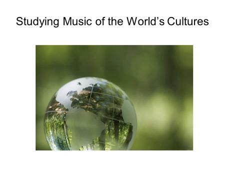 Studying Music of the World's Cultures. The music and musical life of any society is a complex phenomenon.