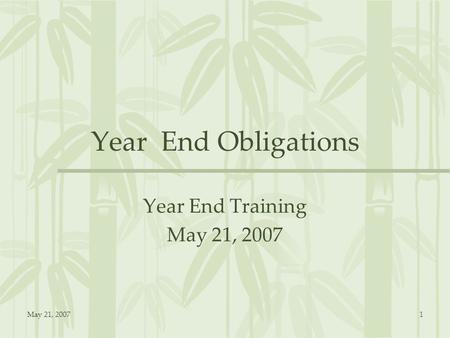 May 21, 20071 Year End Obligations Year End Training May 21, 2007.