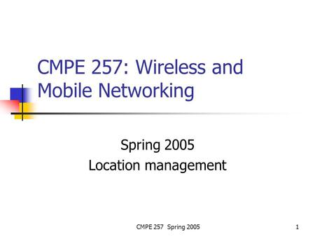 CMPE 257 Spring 20051 CMPE 257: Wireless and Mobile Networking Spring 2005 Location management.