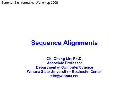 Summer Bioinformatics Workshop 2008 Sequence Alignments Chi-Cheng Lin, Ph.D. Associate Professor Department of Computer Science Winona State University.
