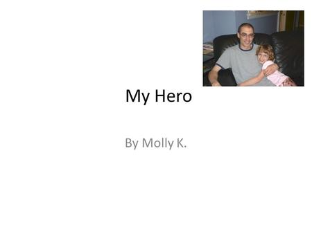 My Hero By Molly K.. My hero is my dad. My hero is my dad because he is helpful. I think my dad is very helpful when I have computer homework. During.
