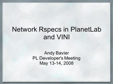 Network Rspecs in PlanetLab and VINI Andy Bavier PL Developer's Meeting May 13-14, 2008.