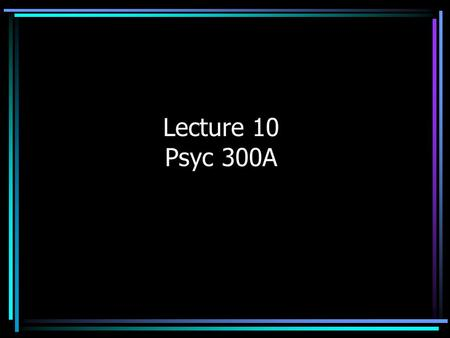 Lecture 10 Psyc 300A. Types of Experiments Between-Subjects (or Between- Participants) Design –Different subjects are assigned to each level of the IV.