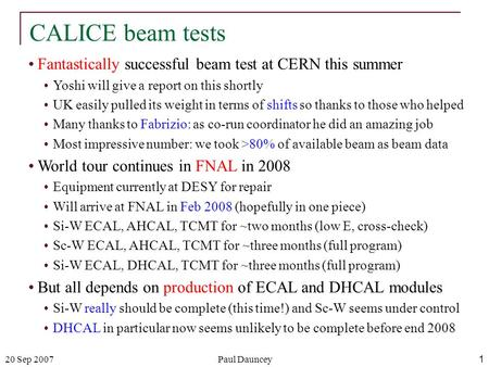 20 Sep 2007Paul Dauncey1 CALICE beam tests Fantastically successful beam test at CERN this summer Yoshi will give a report on this shortly UK easily pulled.