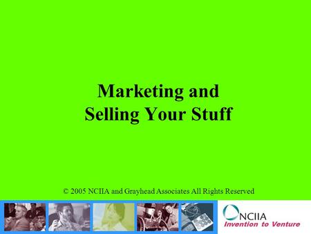 Invention to Venture Marketing and Selling Your Stuff © 2005 NCIIA and Grayhead Associates All Rights Reserved.