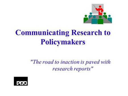 Communicating Research to Policymakers The road to inaction is paved with research reports