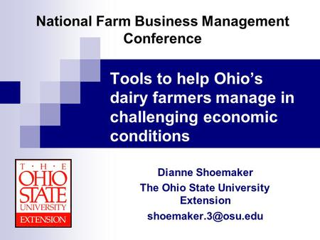 National Farm Business Management Conference Tools to help Ohio's dairy farmers manage in challenging economic conditions Dianne Shoemaker The Ohio State.