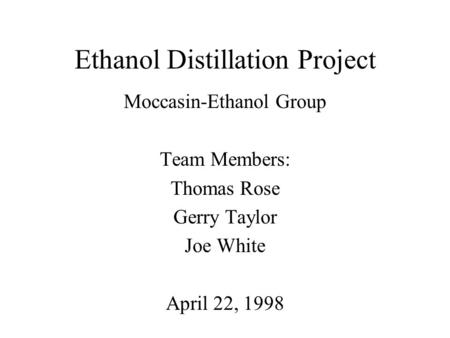 Ethanol Distillation Project Moccasin-Ethanol Group Team Members: Thomas Rose Gerry Taylor Joe White April 22, 1998.