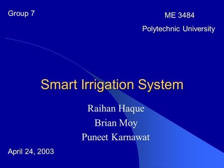 Smart Irrigation System Raihan Haque Brian Moy Puneet Karnawat Group 7 ME 3484 Polytechnic University April 24, 2003.