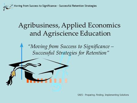 SAES - Preparing. Finding. Implementing Solutions Moving from Success to Significance – Successful Retention Strategies Agribusiness, Applied Economics.