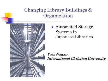 Changing Library Buildings & Organization Automated Storage Systems in Japanese Libraries Yuki Nagano International Christian University.