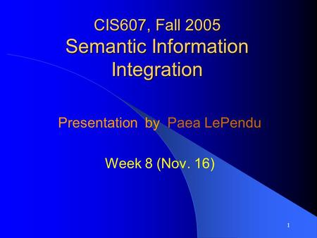 1 CIS607, Fall 2005 Semantic Information Integration Presentation by Paea LePendu Week 8 (Nov. 16)