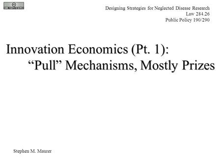 "Innovation Economics (Pt. 1): ""Pull"" Mechanisms, Mostly Prizes Stephen M. Maurer Designing Strategies for Neglected Disease Research Law 284.26 Public."