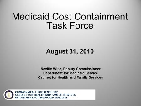 COMMONWEALTH OF KENTUCKY CABINET FOR HEALTH AND FAMILY SERVICES DEPARTMENT FOR MEDICAID SERVICES Medicaid Cost Containment Task Force August 31, 2010 Elizabeth.