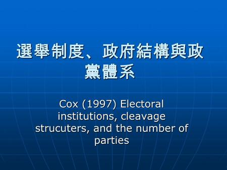 選舉制度、政府結構與政 黨體系 Cox (1997) Electoral institutions, cleavage strucuters, and the number of parties.