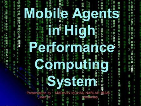Mobile Agents in High Performance Computing System Presentation by : MADHAN MOHAN NARLAPURAM User Id: mmnarlap.