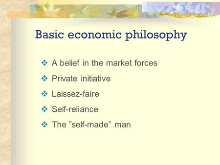 "Basic economic philosophy  A belief in the market forces  Private initiative  Laissez-faire  Self-reliance  The ""self-made"" man."