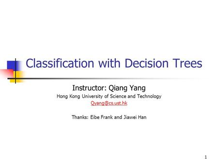 1 Classification with Decision Trees Instructor: Qiang Yang Hong Kong University of Science and Technology Thanks: Eibe Frank and Jiawei.