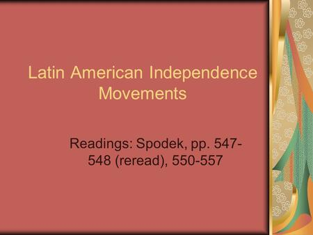 Latin American Independence Movements Readings: Spodek, pp. 547- 548 (reread), 550-557.