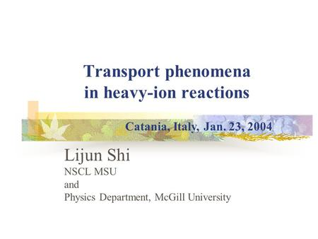 Transport phenomena in heavy-ion reactions Lijun Shi NSCL MSU and Physics Department, McGill University Catania, Italy, Jan. 23, 2004.