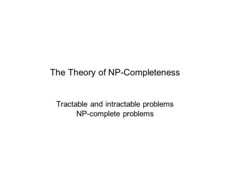 The Theory of NP-Completeness Tractable and intractable problems NP-complete problems.