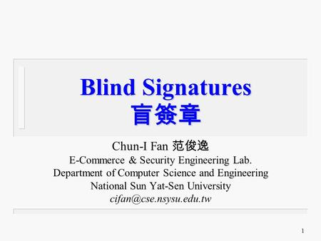 1 Blind Signatures 盲簽章 Chun-I Fan 范俊逸 E-Commerce & Security Engineering Lab. Department of Computer Science and Engineering National Sun Yat-Sen University.