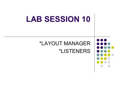 LAB SESSION 10 *LAYOUT MANAGER *LISTENERS. Laying the components manually by using a null layout is tedious. Each container object has a layout manager.