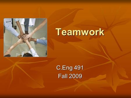 Teamwork C.Eng 491 Fall 2009. Teamwork A must for this course A must for this course Not only technical but also social skills Not only technical but.