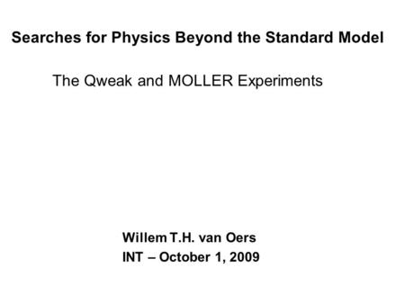 Searches for Physics Beyond the Standard Model The Qweak and MOLLER Experiments Willem T.H. van Oers INT – October 1, 2009.